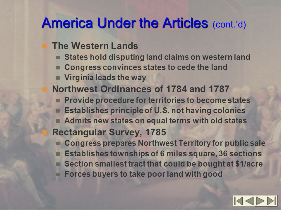 America Under the Articles America Under the Articles (cont.'d) The Western Lands States hold disputing land claims on western land Congress convinces states to cede the land Virginia leads the way Northwest Ordinances of 1784 and 1787 Provide procedure for territories to become states Establishes principle of U.S.
