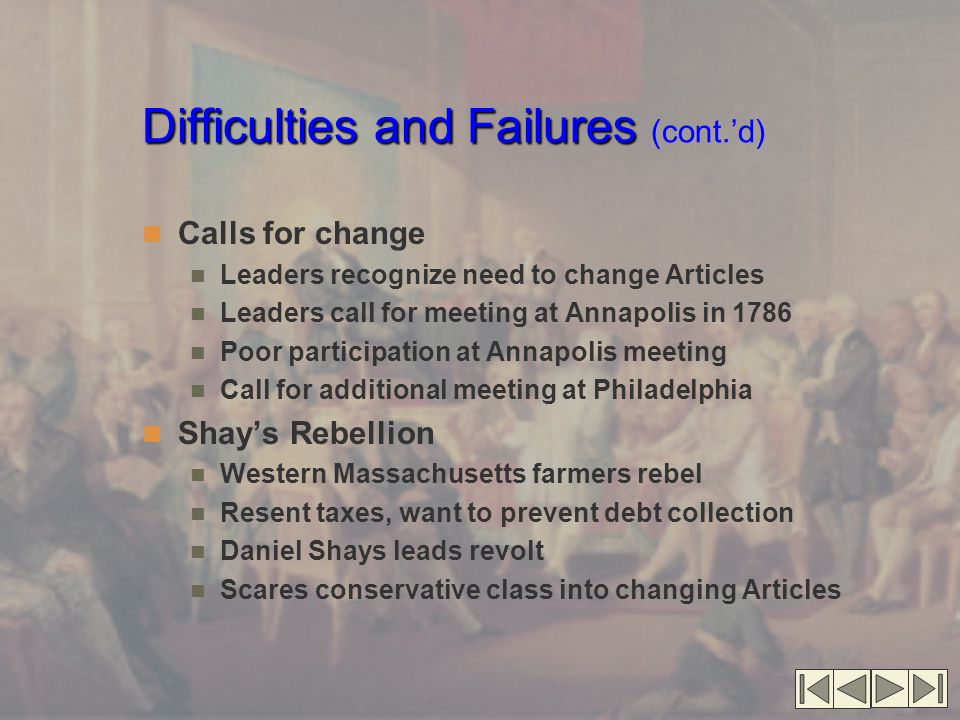 Difficulties and Failures Difficulties and Failures (cont.'d) Calls for change Leaders recognize need to change Articles Leaders call for meeting at Annapolis in 1786 Poor participation at Annapolis meeting Call for additional meeting at Philadelphia Shay's Rebellion Western Massachusetts farmers rebel Resent taxes, want to prevent debt collection Daniel Shays leads revolt Scares conservative class into changing Articles