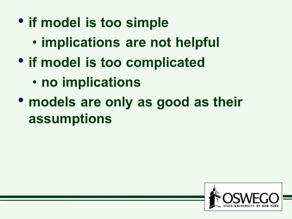 if model is too simple implications are not helpful if model is too complicated no implications models are only as good as their assumptions if model
