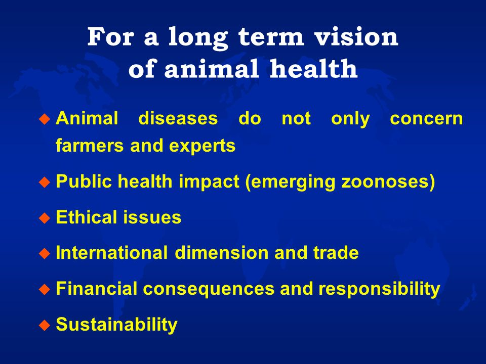 For a long term vision of animal health u Animal diseases do not only concern farmers and experts u Public health impact (emerging zoonoses) u Ethical issues u International dimension and trade u Financial consequences and responsibility u Sustainability
