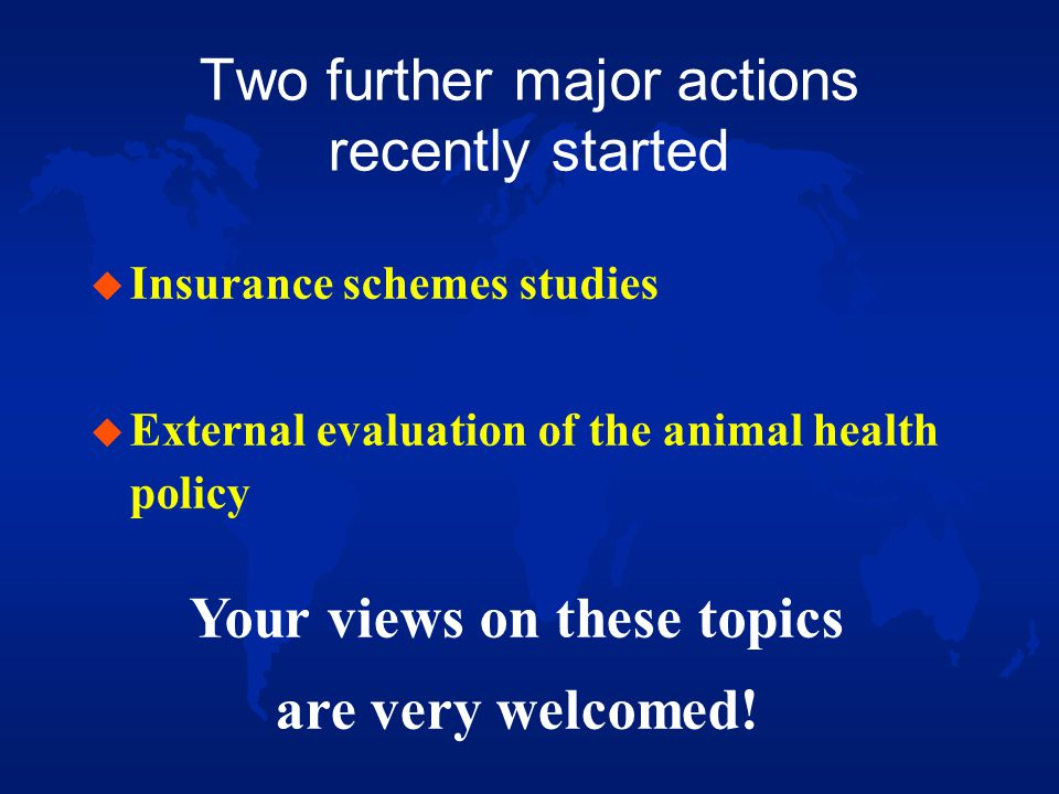 Two further major actions recently started u Insurance schemes studies u External evaluation of the animal health policy Your views on these topics are very welcomed!