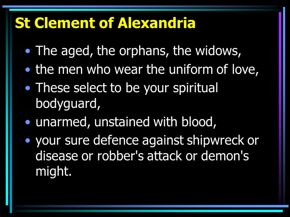 St Clement of Alexandria The aged, the orphans, the widows, the men who wear the uniform of love, These select to be your spiritual bodyguard, unarmed, unstained with blood, your sure defence against shipwreck or disease or robber s attack or demon s might.