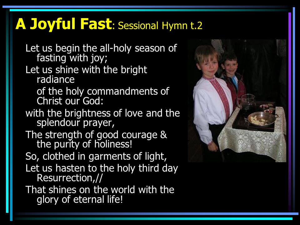 A Joyful Fast : Sessional Hymn t.2 Let us begin the all-holy season of fasting with joy; Let us shine with the bright radiance of the holy commandments of Christ our God: with the brightness of love and the splendour prayer, The strength of good courage & the purity of holiness.