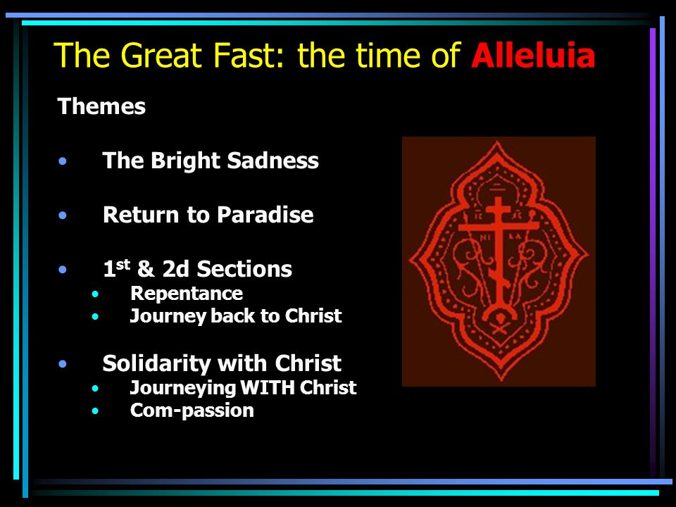 The Great Fast: the time of Alleluia Themes The Bright Sadness Return to Paradise 1 st & 2d Sections Repentance Journey back to Christ Solidarity with Christ Journeying WITH Christ Com-passion
