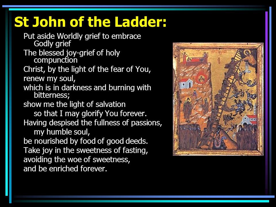 St John of the Ladder: Put aside Worldly grief to embrace Godly grief The blessed joy-grief of holy compunction Christ, by the light of the fear of Yo