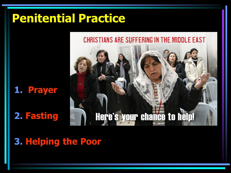 Penitential Practice 1. Prayer 2. Fasting 3. Helping the Poor