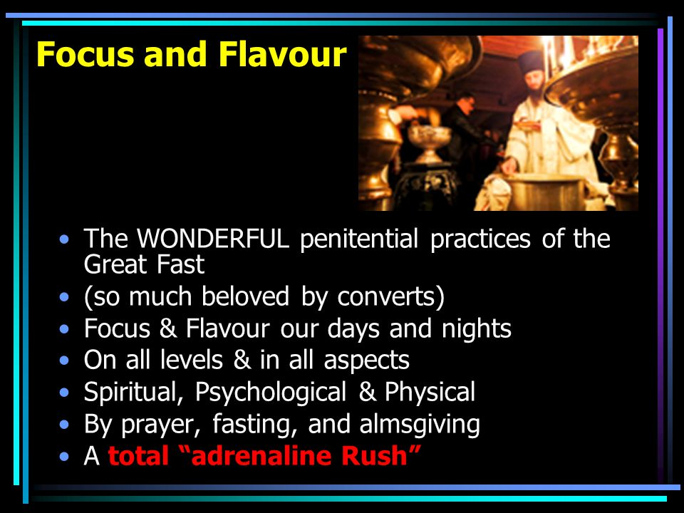 Focus and Flavour The WONDERFUL penitential practices of the Great Fast (so much beloved by converts) Focus & Flavour our days and nights On all levels & in all aspects Spiritual, Psychological & Physical By prayer, fasting, and almsgiving A total adrenaline Rush