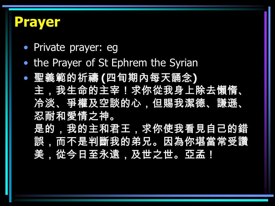 Prayer Private prayer: eg the Prayer of St Ephrem the Syrian 聖義範的祈禱 ( 四旬期內每天誦念 ) 主,我生命的主宰!求你從我身上除去懶惰、 冷淡、爭權及空談的心,但賜我潔德、謙遜、 忍耐和愛情之神。 是的,我的主和君王,求你使我看見自己的錯 誤,而不是判斷我的弟兄。因為你堪當常受讚 美,從今日至永遠,及世之世。亞孟!