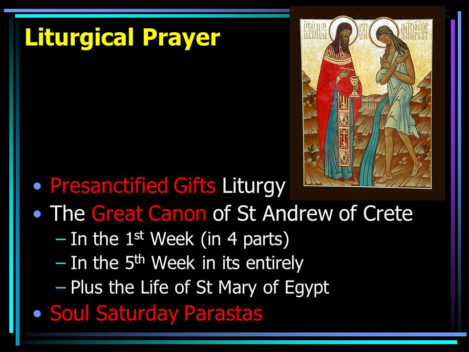 Liturgical Prayer Presanctified Gifts Liturgy The Great Canon of St Andrew of Crete –In the 1 st Week (in 4 parts) –In the 5 th Week in its entirely –Plus the Life of St Mary of Egypt Soul Saturday Parastas