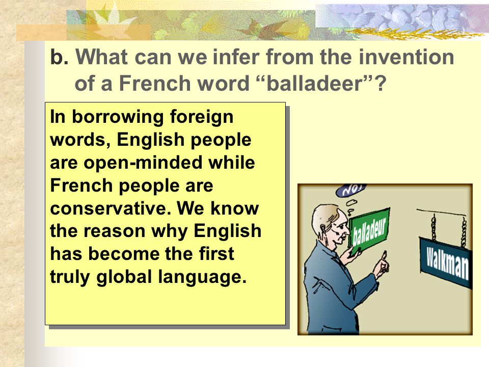"b. What can we infer from the invention of a French word ""balladeer""? In borrowing foreign words, English people are open-minded while French people a"