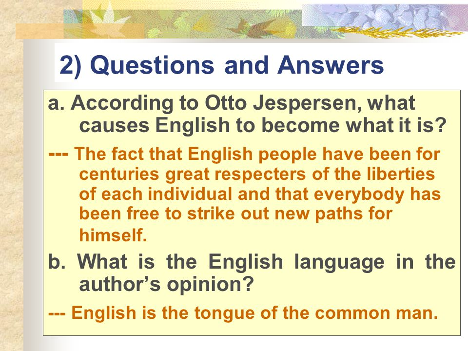 2) Questions and Answers a. According to Otto Jespersen, what causes English to become what it is? --- The fact that English people have been for cent