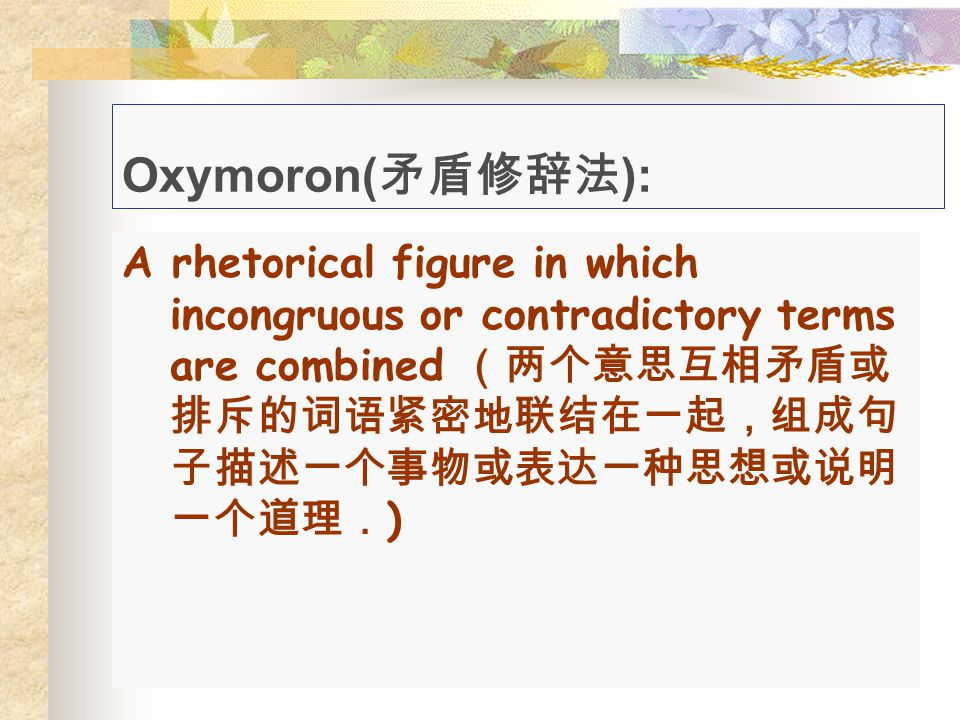Oxymoron( 矛盾修辞法 ): A rhetorical figure in which incongruous or contradictory terms are combined (两个意思互相矛盾或 排斥的词语紧密地联结在一起,组成句 子描述一个事物或表达一种思想或说明 一个道理. )