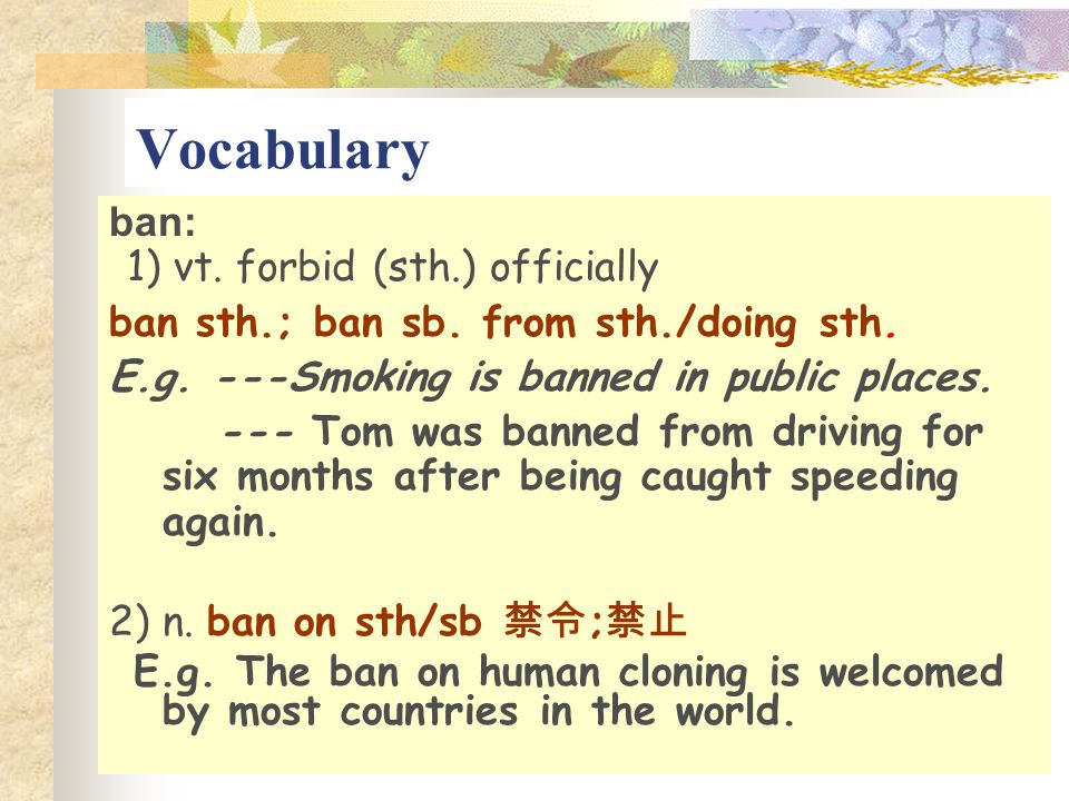Vocabulary ban: 1) vt. forbid (sth.) officially ban sth.; ban sb. from sth./doing sth. E.g. ---Smoking is banned in public places. --- Tom was banned