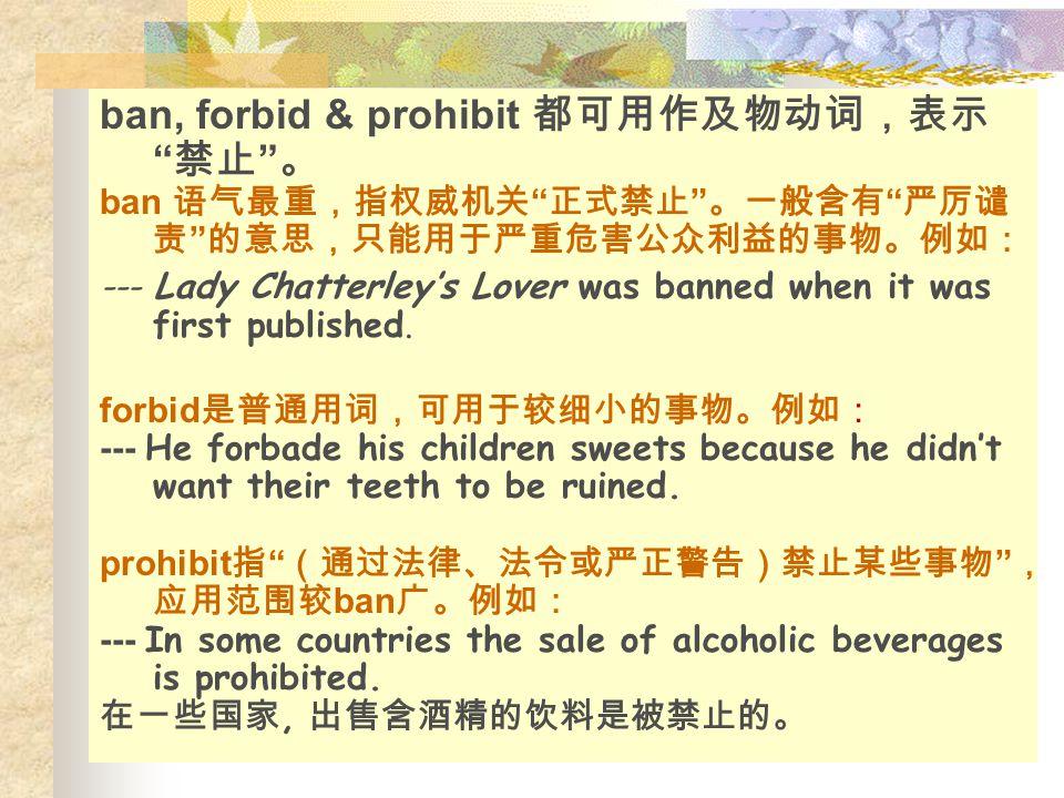 "ban, forbid & prohibit 都可用作及物动词,表示 "" 禁止 "" 。 ban 语气最重,指权威机关 "" 正式禁止 "" 。一般含有 "" 严厉谴 责 "" 的意思,只能用于严重危害公众利益的事物。例如: --- Lady Chatterley's Lover was banned whe"