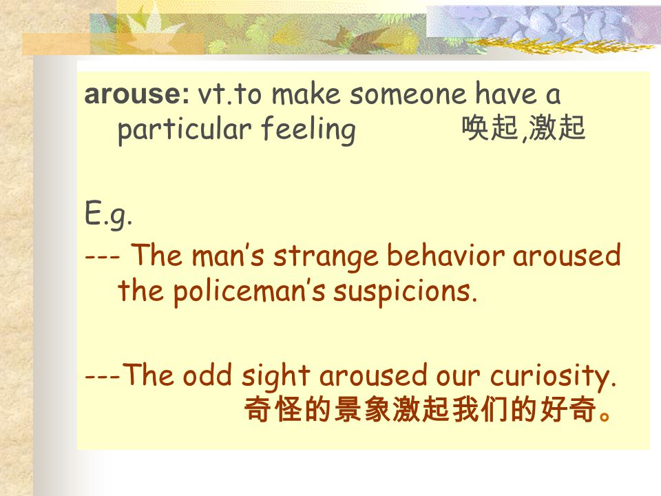 arouse: vt.to make someone have a particular feeling 唤起, 激起 E.g. --- The man's strange behavior aroused the policeman's suspicions. ---The odd sight a