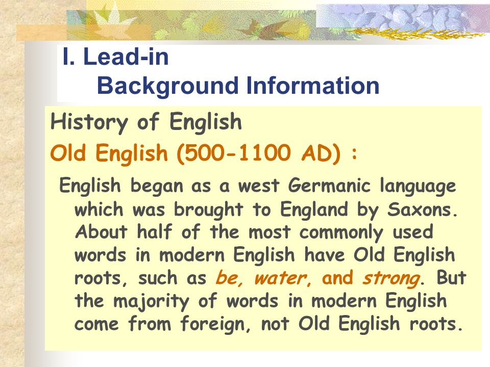 I. Lead-in Background Information History of English Old English (500-1100 AD) : English began as a west Germanic language which was brought to Englan