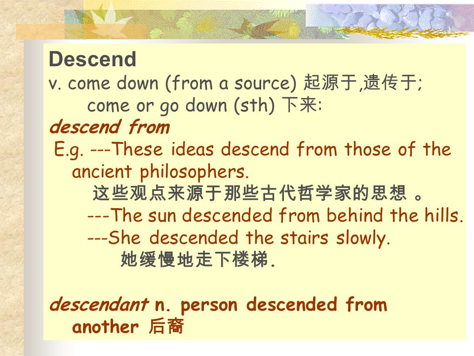 Descend v. come down (from a source) 起源于, 遗传于 ; come or go down (sth) 下来 : descend from E.g. ---These ideas descend from those of the ancient philosop