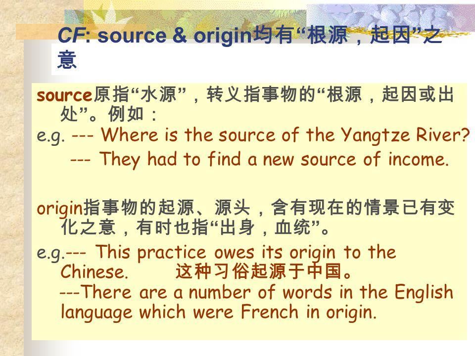 "CF: source & origin 均有 "" 根源,起因 "" 之 意 source 原指 "" 水源 "" ,转义指事物的 "" 根源,起因或出 处 "" 。例如: e.g. --- Where is the source of the Yangtze River? --- They had to fi"