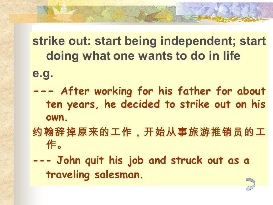 strike out: start being independent; start doing what one wants to do in life e.g. --- After working for his father for about ten years, he decided to