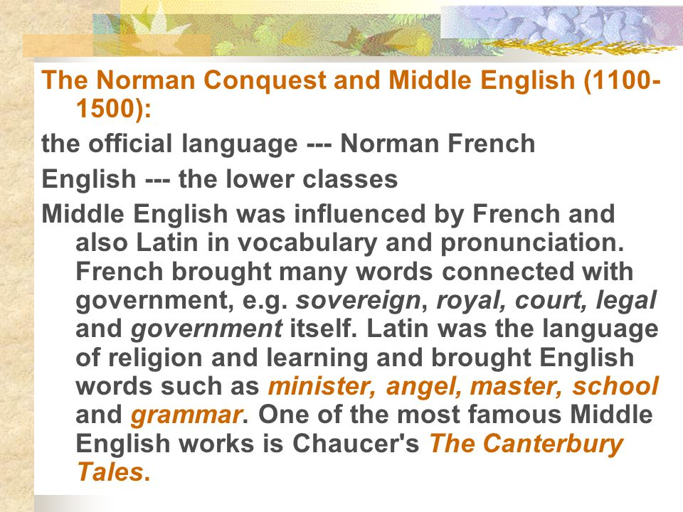 The Norman Conquest and Middle English (1100- 1500): the official language --- Norman French English --- the lower classes Middle English was influenc