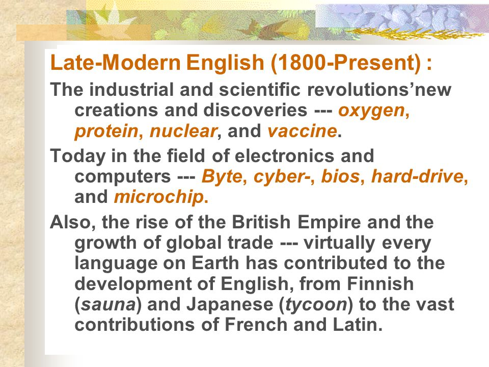 Late-Modern English (1800-Present) : The industrial and scientific revolutions'new creations and discoveries --- oxygen, protein, nuclear, and vaccine