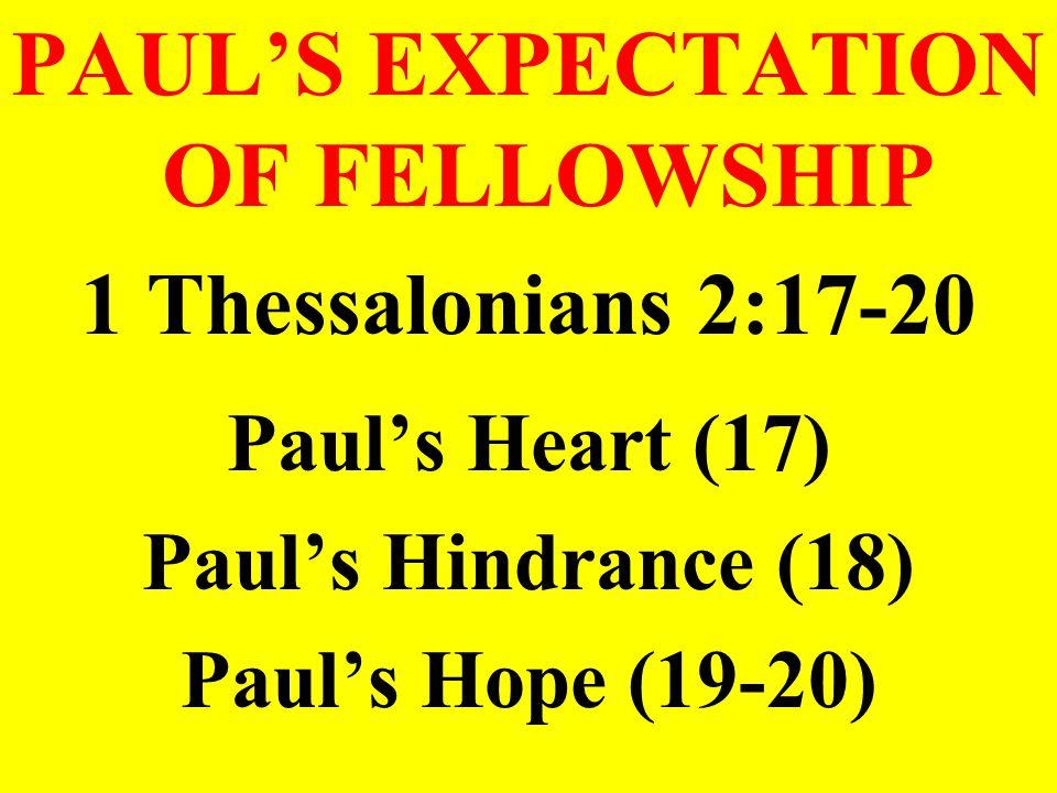 PAUL'S EXPECTATION OF FELLOWSHIP 1 Thessalonians 2:17-20 Paul's Heart (17) Paul's Hindrance (18) Paul's Hope (19-20)