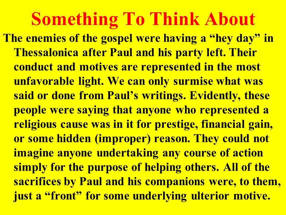 Something To Think About The enemies of the gospel were having a hey day in Thessalonica after Paul and his party left.