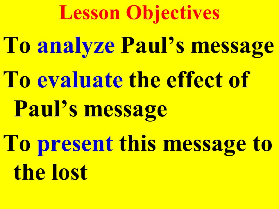 Lesson Objectives To analyze Paul's message To evaluate the effect of Paul's message To present this message to the lost