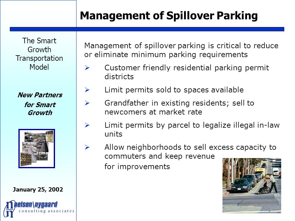 The Smart Growth Transportation Model New Partners for Smart Growth January 25, 2002 Parking must be tightly regulated in your design codes  Eliminate minimums if possible – or at least reduce based upon actual ownership and use patterns by district  Allow landscape reserves  Reward developers for good TDM with relaxed parking  Consider adoption of parking maximums to meet specific economic and congestion relief goals  Forbid curb cuts on commercial streets  Limit width of garage doors as percentage of lot or house  Limit placement of garage doors to back or side  Forbid parking within 25 ' of front lot line  Require active uses on ground floor of parking structures