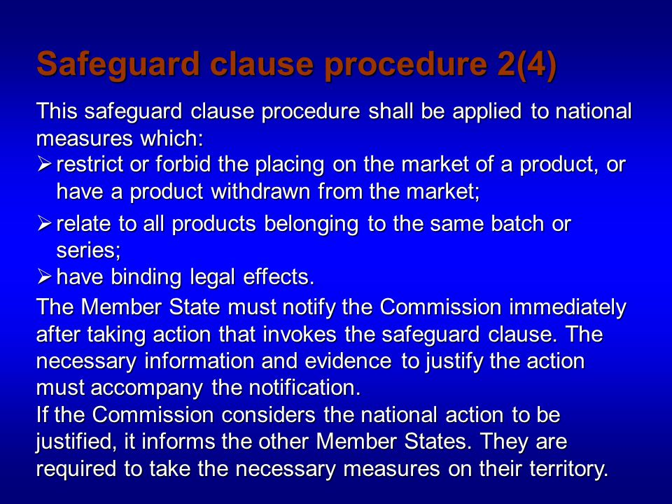 Safeguard clause procedure 2(4) This safeguard clause procedure shall be applied to national measures which:  restrict or forbid the placing on the market of a product, or have a product withdrawn from the market;  relate to all products belonging to the same batch or series;  have binding legal effects.