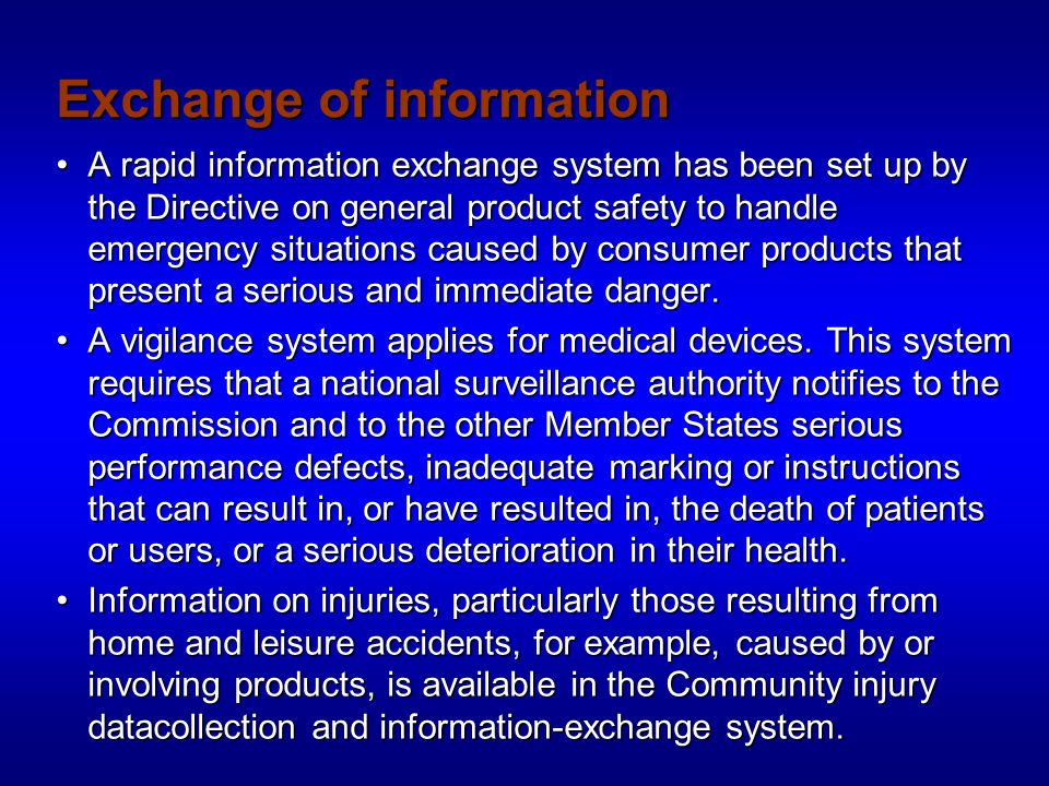 Exchange of information A rapid information exchange system has been set up by the Directive on general product safety to handle emergency situations caused by consumer products that present a serious and immediate danger.A rapid information exchange system has been set up by the Directive on general product safety to handle emergency situations caused by consumer products that present a serious and immediate danger.