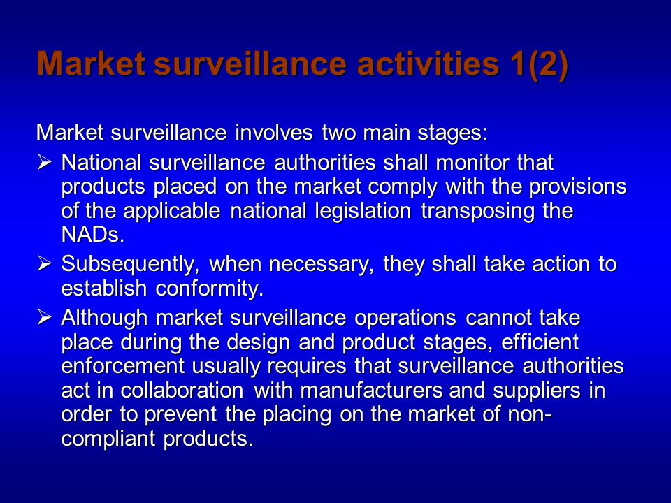 Market surveillance activities 2(2) To be able to monitor products placed on the market, surveillance authorities shall have the power, competence and resources:  to regularly visit commercial, industrial and storage premises;  to regularly visit, if appropriate, work places and other premises where products are put into service;  to organise random and spot checks;  to take samples of products, and to subject them to examination and testing;  to require all necessary information.