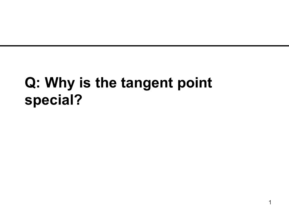 1 Q: Why is the tangent point special?