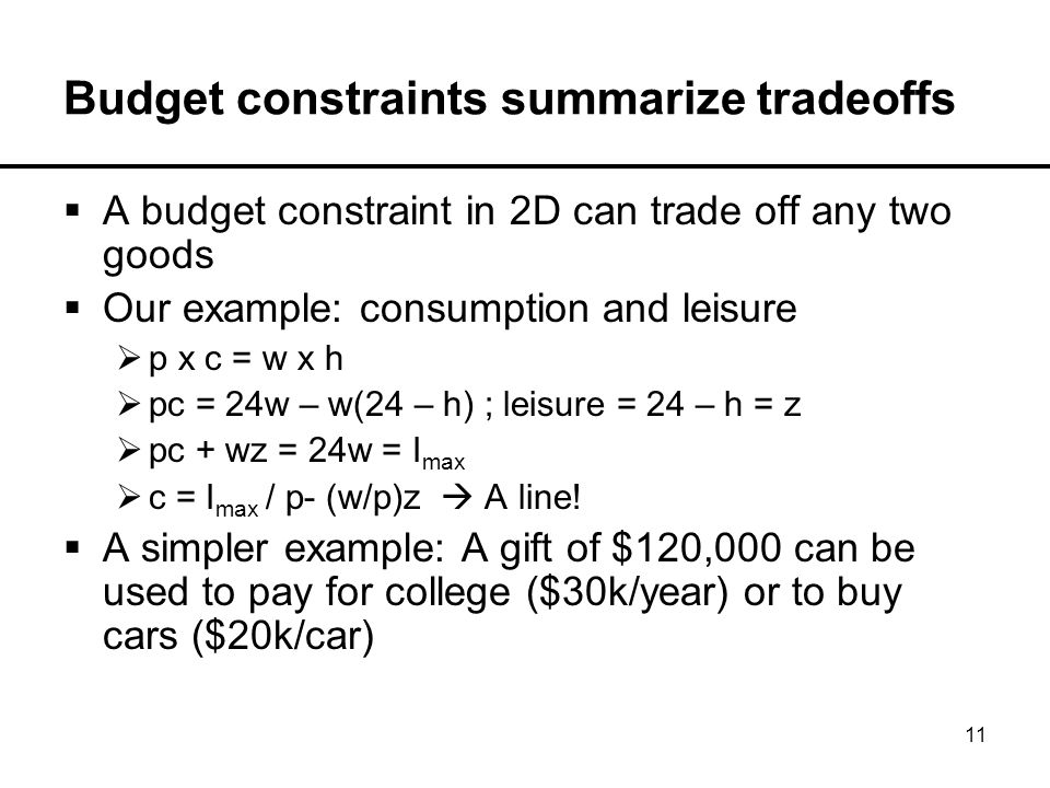 11 Budget constraints summarize tradeoffs  A budget constraint in 2D can trade off any two goods  Our example: consumption and leisure  p x c = w x h  pc = 24w – w(24 – h) ; leisure = 24 – h = z  pc + wz = 24w = I max  c = I max / p- (w/p)z  A line.