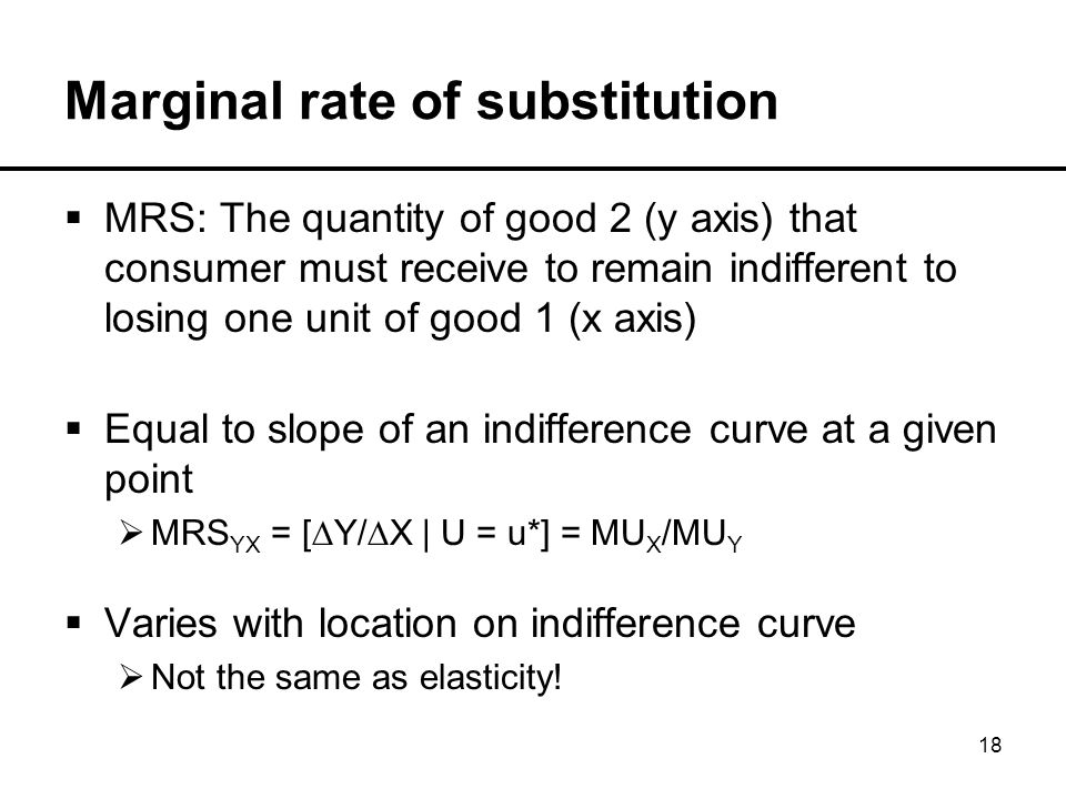 18 Marginal rate of substitution  MRS: The quantity of good 2 (y axis) that consumer must receive to remain indifferent to losing one unit of good 1 (x axis)  Equal to slope of an indifference curve at a given point  MRS YX = [∆Y/∆X | U = u*] = MU X /MU Y  Varies with location on indifference curve  Not the same as elasticity!