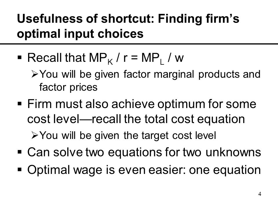 4 Usefulness of shortcut: Finding firm's optimal input choices  Recall that MP K / r = MP L / w  You will be given factor marginal products and factor prices  Firm must also achieve optimum for some cost level—recall the total cost equation  You will be given the target cost level  Can solve two equations for two unknowns  Optimal wage is even easier: one equation