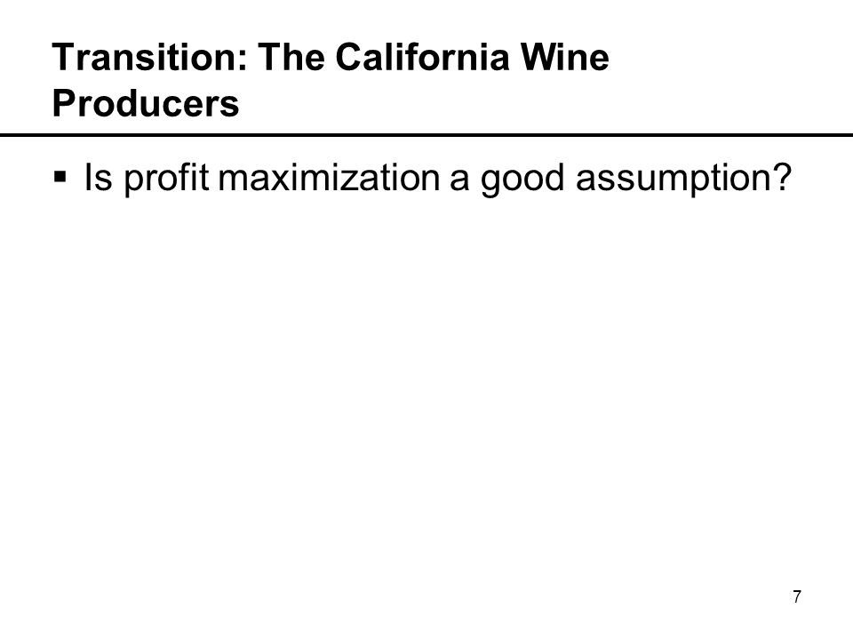 8 Transition: The California Wine Producers  Is profit maximization a good assumption.