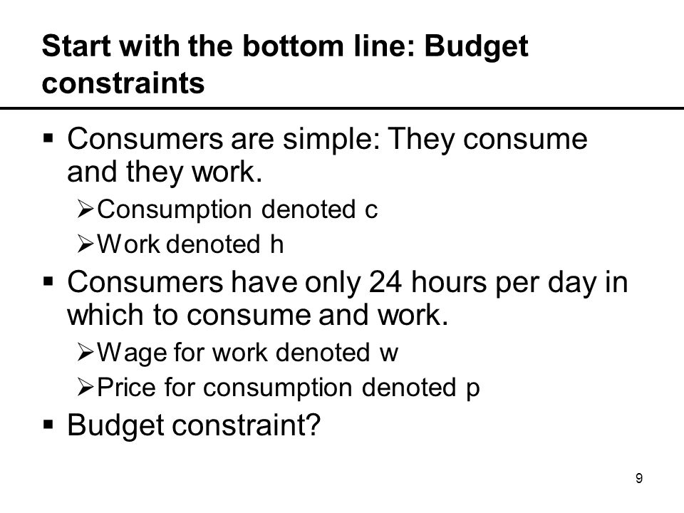 10 Start with the bottom line: Budget constraints  Consumers are simple: They consume and they work.