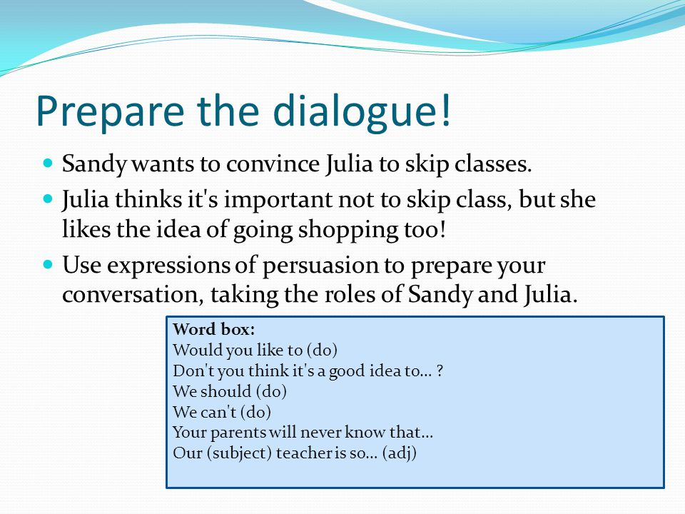 Prepare the dialogue. Sandy wants to convince Julia to skip classes.