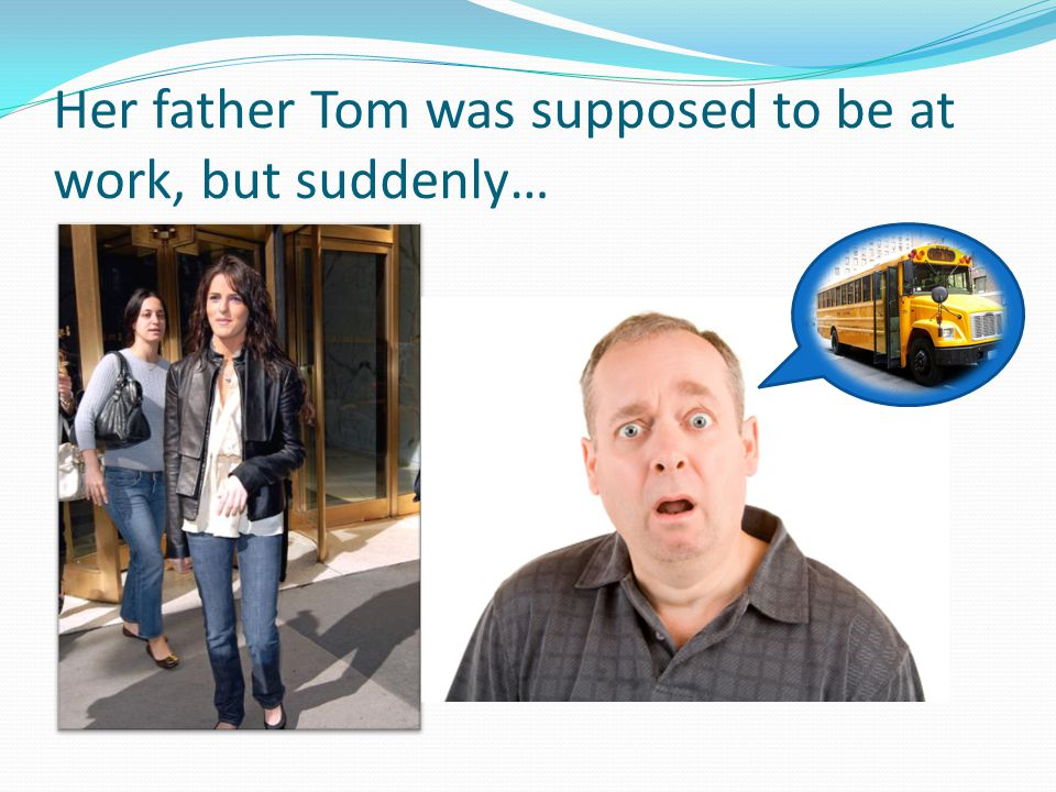Her father Tom was supposed to be at work, but suddenly…