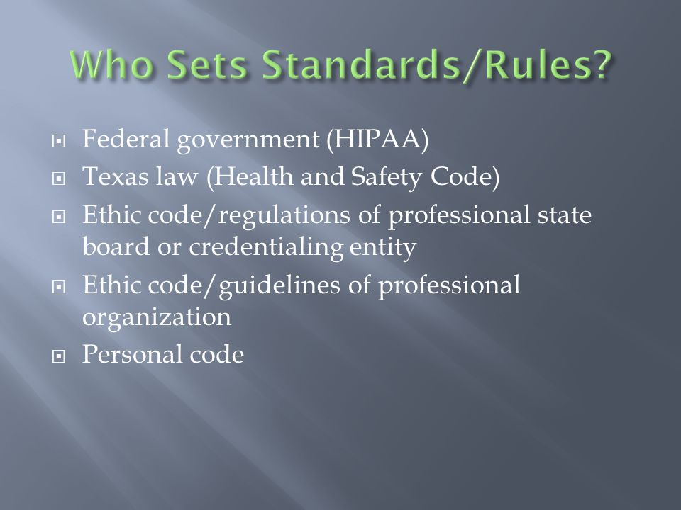  Federal government (HIPAA)  Texas law (Health and Safety Code)  Ethic code/regulations of professional state board or credentialing entity  Ethic code/guidelines of professional organization  Personal code