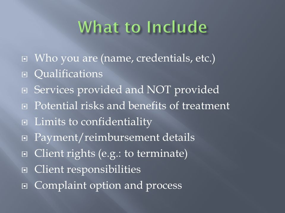  Who you are (name, credentials, etc.)  Qualifications  Services provided and NOT provided  Potential risks and benefits of treatment  Limits to confidentiality  Payment/reimbursement details  Client rights (e.g.: to terminate)  Client responsibilities  Complaint option and process