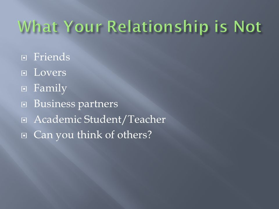  Friends  Lovers  Family  Business partners  Academic Student/Teacher  Can you think of others?
