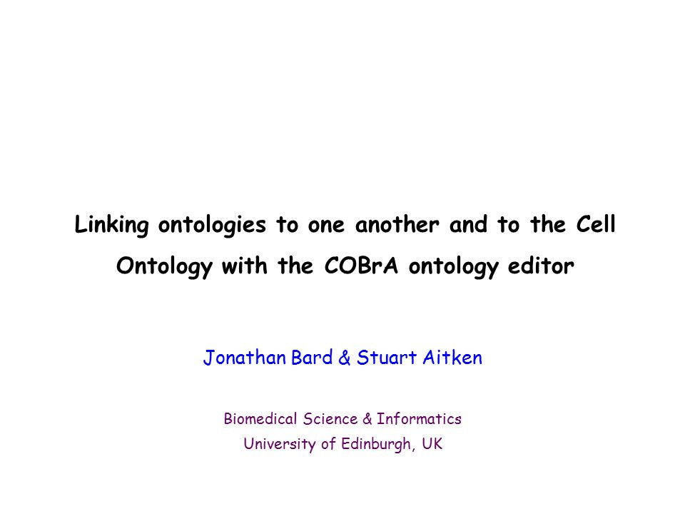 Linking ontologies to one another and to the Cell Ontology with the COBrA ontology editor Jonathan Bard & Stuart Aitken Biomedical Science & Informatics University of Edinburgh, UK