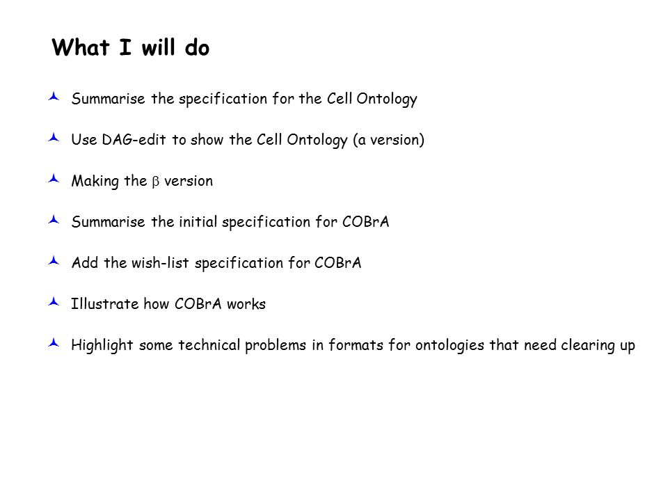 What I will do © Summarise the specification for the Cell Ontology © Use DAG-edit to show the Cell Ontology (a version) © Making the  version © Summarise the initial specification for COBrA © Add the wish-list specification for COBrA © Illustrate how COBrA works © Highlight some technical problems in formats for ontologies that need clearing up