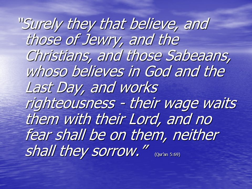 """Surely they that believe, and those of Jewry, and the Christians, and those Sabeaans, whoso believes in God and the Last Day, and works righteousness"