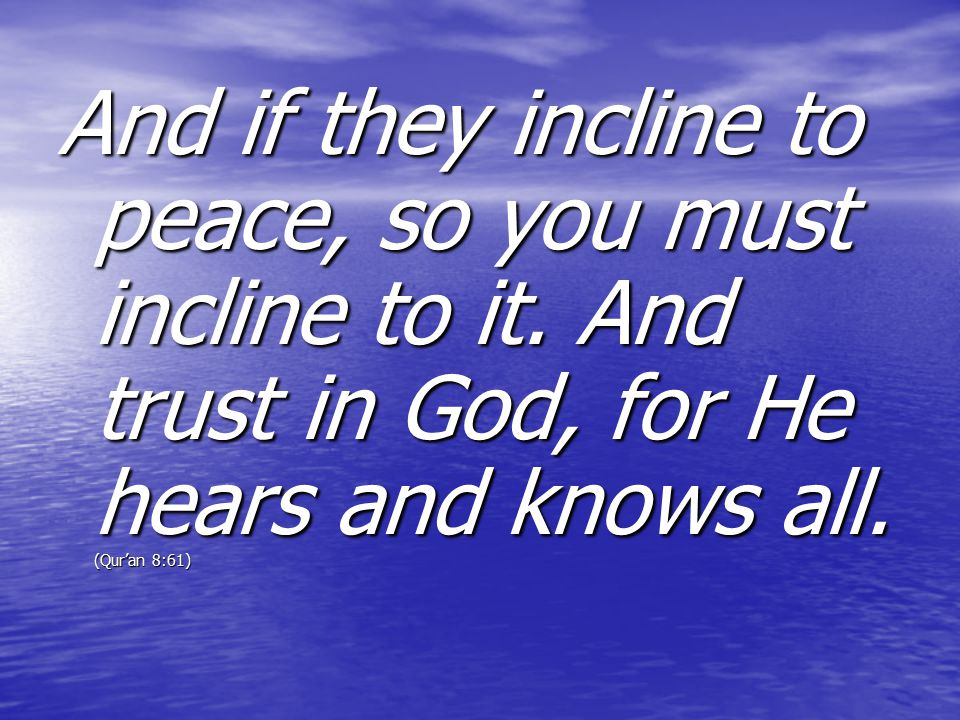 And if they incline to peace, so you must incline to it. And trust in God, for He hears and knows all. (Qur'an 8:61)