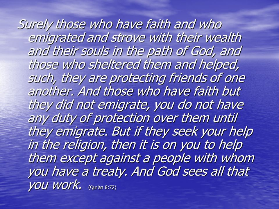 Surely those who have faith and who emigrated and strove with their wealth and their souls in the path of God, and those who sheltered them and helped