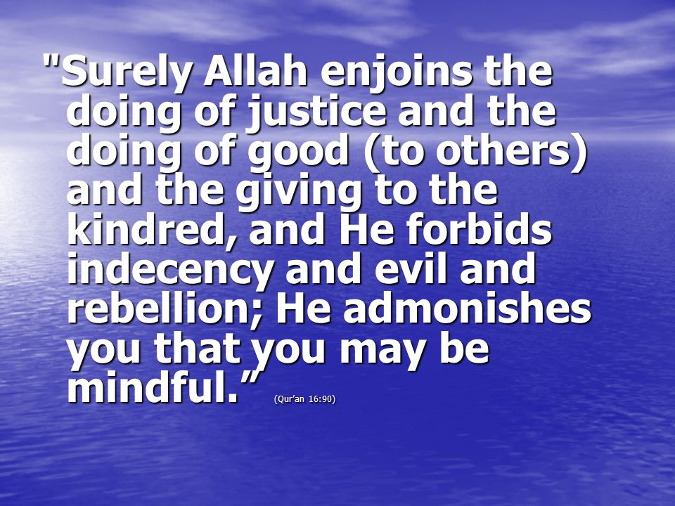 Surely Allah enjoins the doing of justice and the doing of good (to others) and the giving to the kindred, and He forbids indecency and evil and rebellion; He admonishes you that you may be mindful. (Qur'an 16:90)