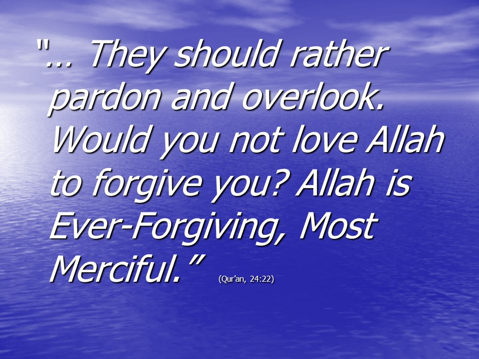 """… They should rather pardon and overlook. Would you not love Allah to forgive you? Allah is Ever-Forgiving, Most Merciful."" (Qur'an, 24:22)"